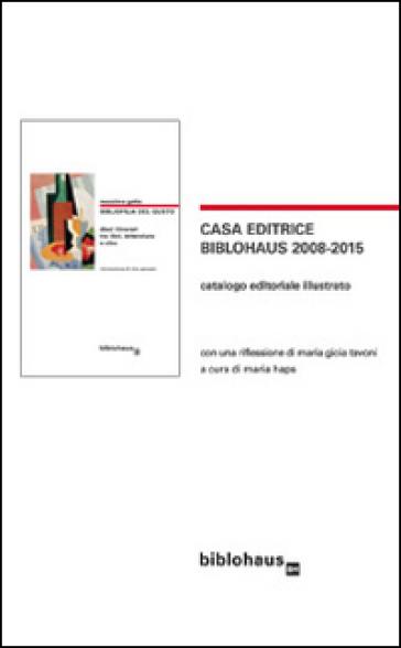 Casa editrice Biblohaus 2008-2015. Catalogo editoriale illustrato - Maria Gioia Tavoni |