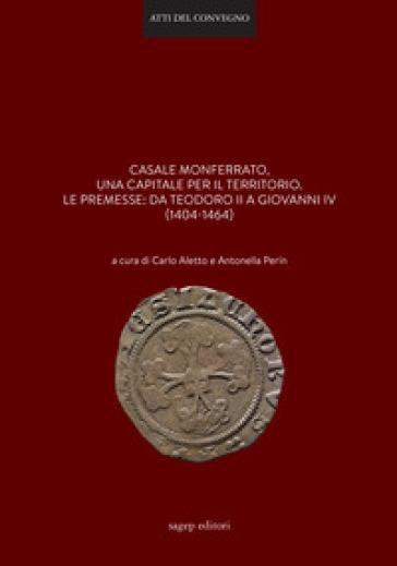 Casale Monferrato, una capitale per il territorio. Le premesse: da Teodoro II a Giovanni IV (1404-1464) - Antonella Perin |