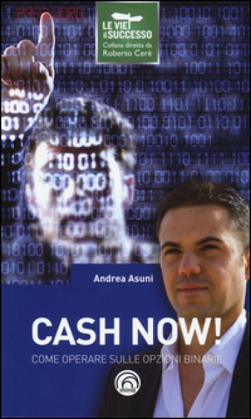 Cash now! Come operare sulle opzioni binarie - Andrea Asuni |