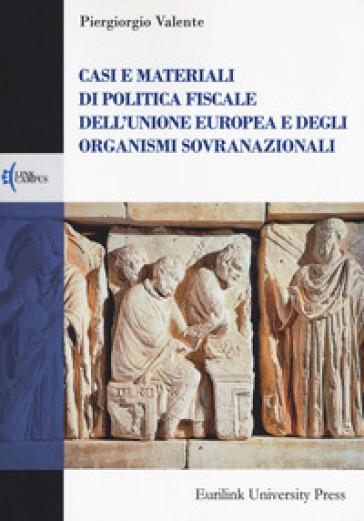Casi e materiali di politica fiscale dell'Unione europea e degli organismi sovranazionali - Piergiorgio Valente pdf epub