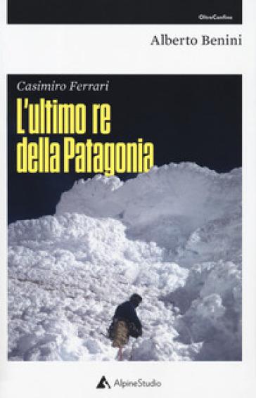 Casimiro Ferrari. L'ultimo re della Patagonia - Alberto Benini |