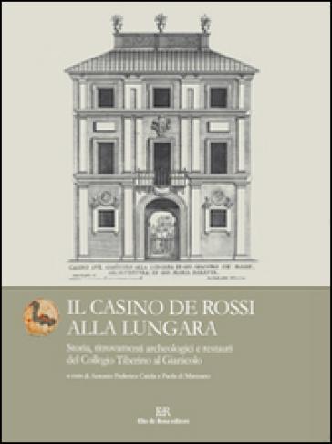 Il Casino de Rossi alla Lungara. Storia, ritrovamenti archeologici e restauri del Collegio Tiberino al Gianicolo - A. F. Caiola |