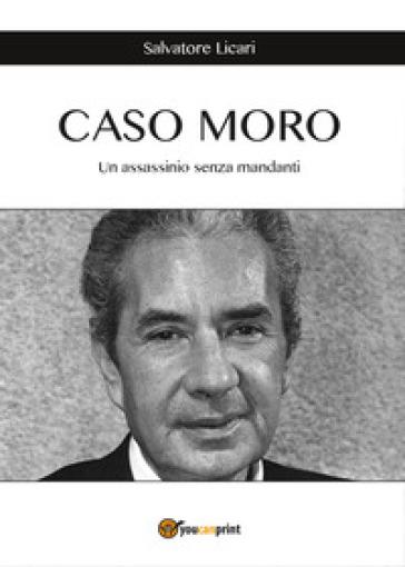 Caso Moro. Un assassinio senza mandanti - Salvatore Licari |
