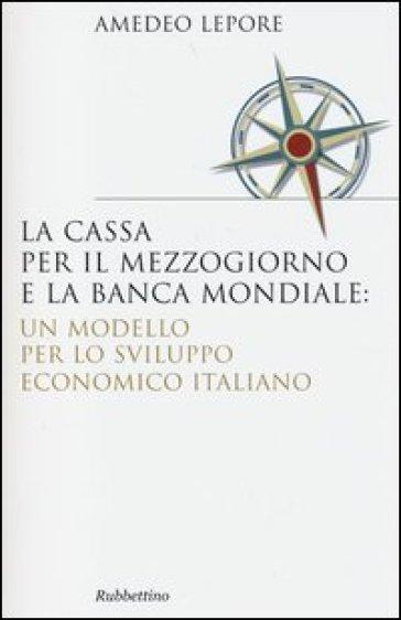 La Cassa per il Mezzogiorno e la Banca Mondiale: un modello per lo sviluppo economico italiano - Amedeo Lepore | Jonathanterrington.com