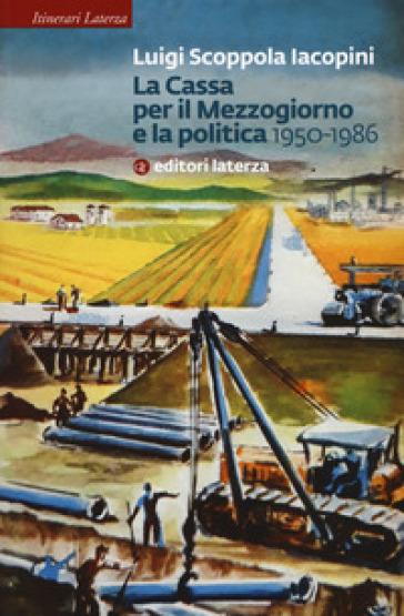 La Cassa per il Mezzogiorno e la politica. 1950-1986 - Luigi Scoppola Iacopini pdf epub