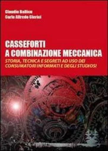 Casseforti a combinazione meccanica. Storia, tecnica e segreti ad uso dei consumatori informati e degli studiosi - Claudio Ballicu pdf epub
