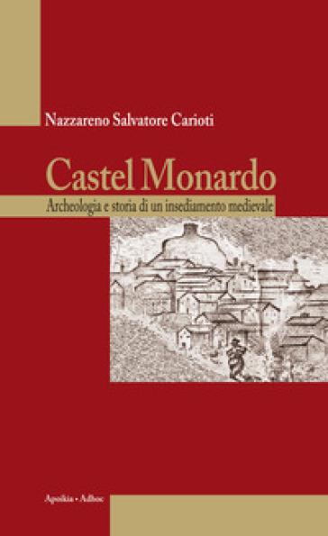 Castel Monardo. Archeologia e storia di un insediamento medievale - Nazzareno Salvatore Carioti  
