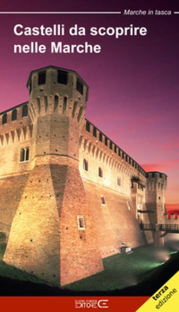 Castelli da scoprire nelle Marche. Castelli, rocche e fortificazioni nelle Marche. Un viaggio tra storia e leggenda - Floria Moscardi |