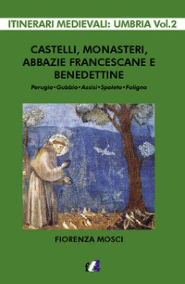 Castelli, monasteri, abbazie francescane e benedettine. Perugia, Gubbio, Assisi, Spello, Foligno - Fiorenza Mosci  
