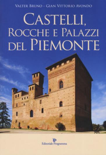 Castelli, rocche e palazzi del Piemonte. Ediz. illustrata - Valter Bruno  