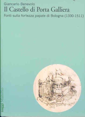 Il Castello di Porta Galliera. Fonti sulla fortezza papale di Bologna (1330-1511) - Giancarlo Benevolo |