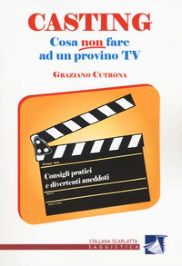 Casting. Cosa non fare ad un provino tv. Consigli pratici e divertenti aneddoti - Graziano Cutrona  