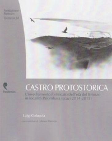 Castro protostorica. L'insediamento fortificato dell'età del Bronzo in località Palombara (scavi 2014-2015) - Luigi Coluccia |