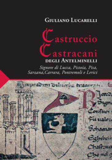 Castruccio Castracani degli Antelminelli. Signore di Lucca, Pistoia, Pisa, Sarzana, Carrara, Pontremoli e Lerici - Giuliano Lucarelli | Kritjur.org