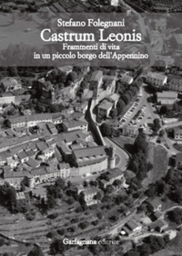 Castrum Leonis. Frammenti di vita in un piccolo borgo dell'Appennino - Stefano Folegnani |