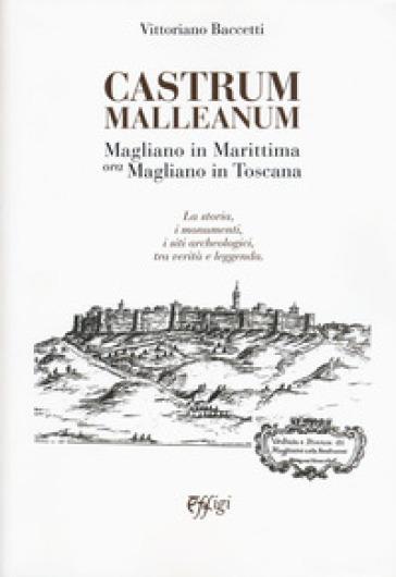 Castrum Malleanum. Magliano in marittima ora Magliano in Toscana. La storia, i monumenti, i siti archeologici, tra verità e leggenda - Vittoriano Baccetti   Kritjur.org