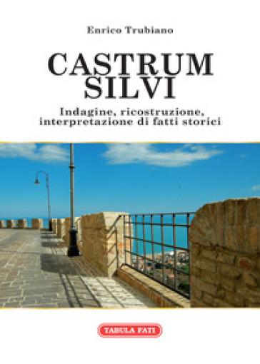 Castrum Silvi. Indagine, ricostruzione, interpretazione di fatti storici - Enrico Trubiano | Kritjur.org