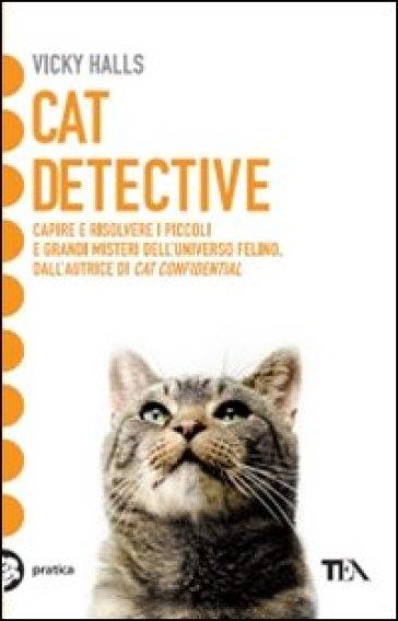 Cat detective. Capire e risolvere i piccoli e grandi misteri dell'universo felino - Vicky Halls   Rochesterscifianimecon.com