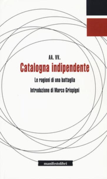 Catalogna indipendente. Le ragioni di una battaglia - R. Antoniucci |