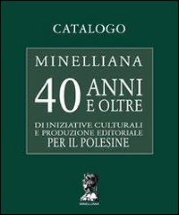 Catalogo Minelliana. 40 anni e oltre di iniziative culturali e produzione editoriale per il Polesine - M. Cavriani |