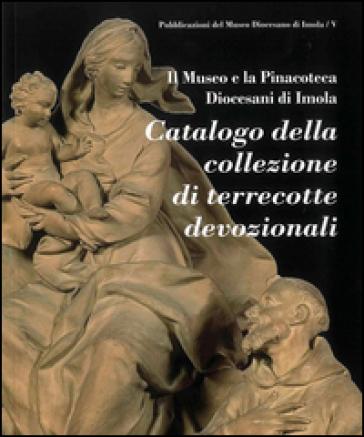 Catalogo della collezione di terrecotte devozionali. Ediz. illustrata - Museo diocesano di Imola |