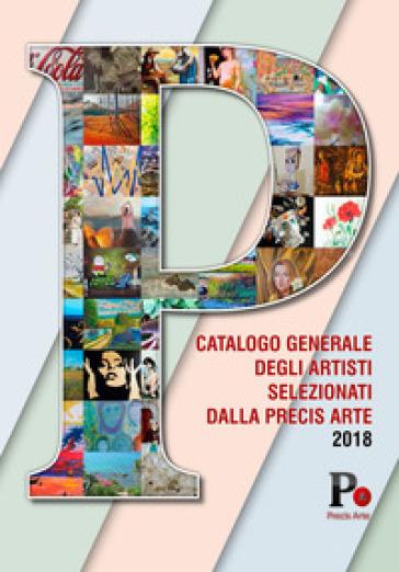 Catalogo generale degli artisti selezionati dalla Precis Arte 2018. Ediz. illustrata - Lucia La Sorsa |