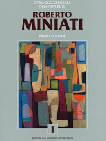 Catalogo generale delle opere di Roberto Miniati. Ediz. a colori. 1. - G. Faccenda |