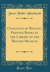 Catalogue of Bengali Printed Books in the Library of the British Museum (Classic Reprint)