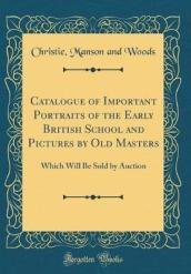 Catalogue of Important Portraits of the Early British School and Pictures by Old Masters
