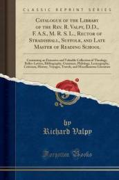 Catalogue of the Library of the REV. R. Valpy, D.D., F. A.S., M. R. S. L., Rector of Stradishall, Suffolk, and Late Master of Reading School