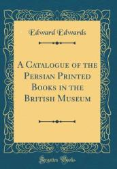 A Catalogue of the Persian Printed Books in the British Museum (Classic Reprint)