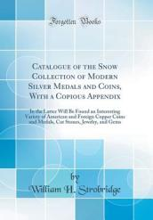 Catalogue of the Snow Collection of Modern Silver Medals and Coins, with a Copious Appendix