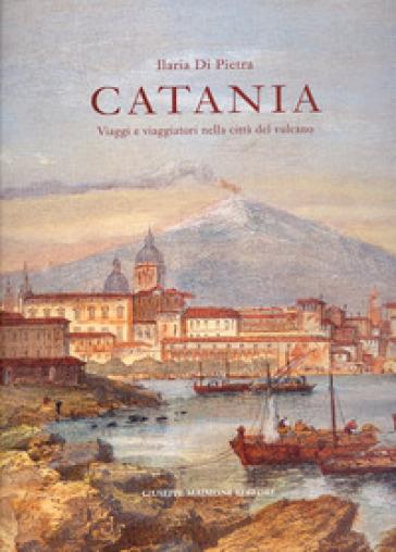 Catania. Viaggi e viaggiatori nella città del vulcano. Itinerari tra il XVI e il XIX secolo - Ilaria Di Pietra |