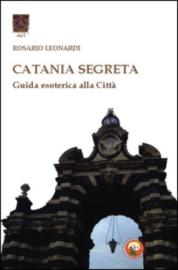 Catania segreta. Guida esoterica alla città - Rosario Leonardi |
