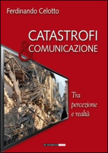 Catastrofi e comunicazione. Tra percezione e realtà - Ferdinando Celotto   Jonathanterrington.com