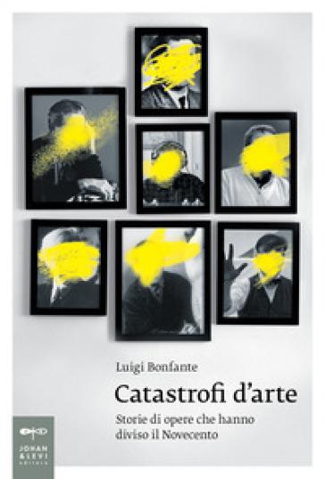 Catastrofi d'arte. Storie di opere che hanno diviso il Novecento - Luigi Bonfante | Thecosgala.com