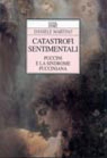 Catastrofi sentimentali. Puccini e la sindrome pucciniana - Daniele Martino |