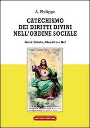 Catechismo dei diritti divini nell'ordine sociale. Gesù Cristo, Maestro e Re! - A. Philippe |