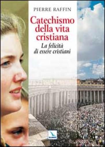 Catechismo della vita cristiana. La felicità di essere cristiani - Pierre Raffin | Kritjur.org
