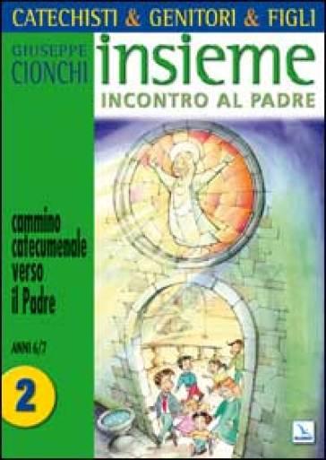 Catechisti & genitori & figli. Insieme incontro al Padre. Cammino catecumenale verso il Padre. 2: Anni 6-7 - Giuseppe Cionchi | Ericsfund.org