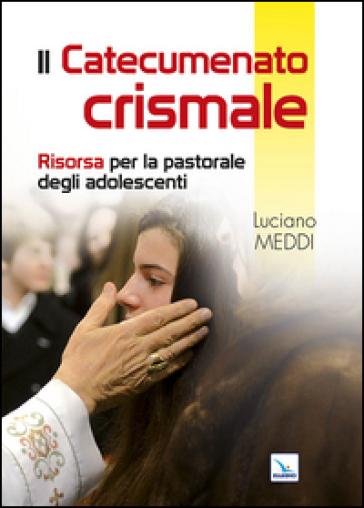 Catecumenato crismale. Risorsa per la pastorale degli adolescenti - Luciano Meddi  