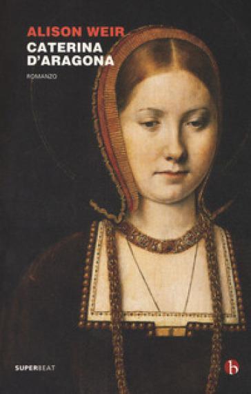 Caterina d'Aragona - Alison Weir | Rochesterscifianimecon.com