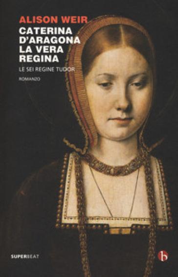 Caterina d'Aragona. La vera regina. Le sei regine Tudor - Alison Weir pdf epub