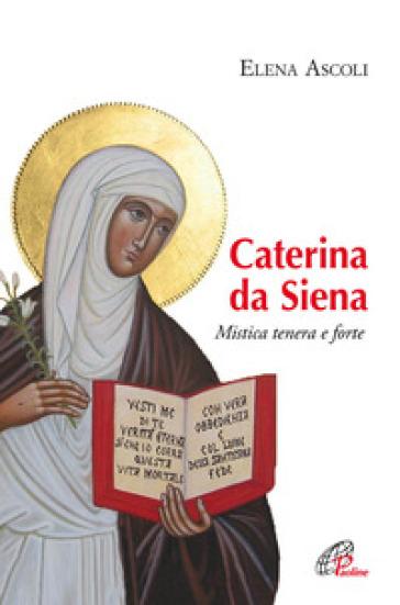 Caterina da Siena. Mistica tenera e forte - Elena Ascoli |