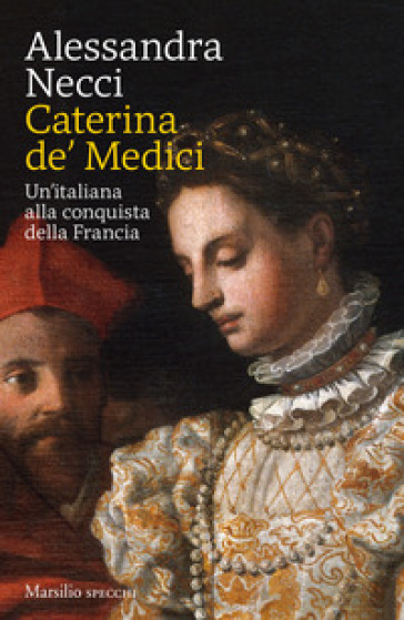 Caterina de' Medici. Un'italiana alla conquista della Francia - Alessandra Necci |