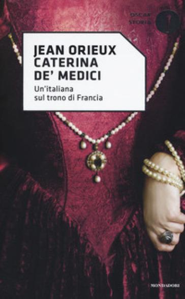 Caterina de' Medici. Un'italiana sul trono di Francia - Jean Orieux |