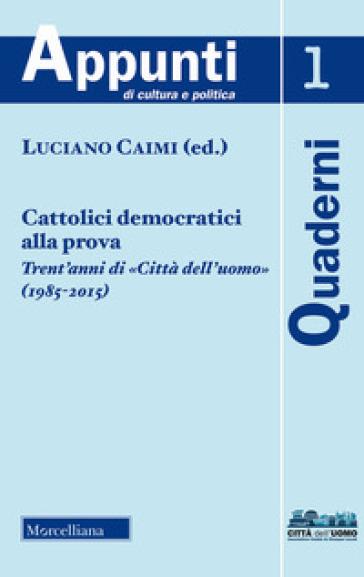 Cattolici democratici alla prova. Trent'anni di «Città dell'uomo» (1985-2015) (2018) - L. Caimi | Kritjur.org
