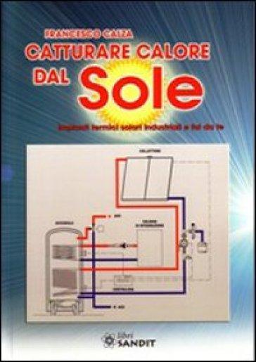 Catturare calore dal sole. Impianti termici solari industriali e fai da te - Francesco Calza   Ericsfund.org