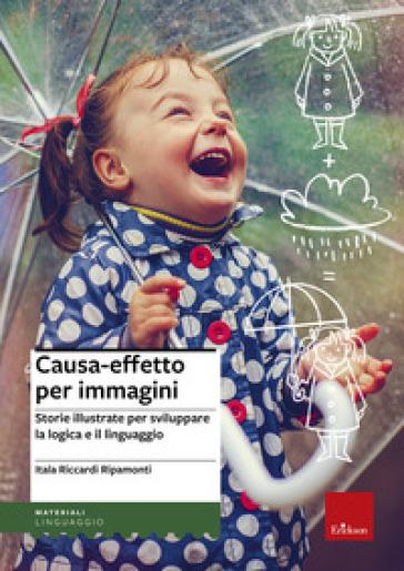Causa-effetto per immagini. Storie illustrate per sviluppare la logica e il linguaggio - Itala Riccardi Ripamonti |