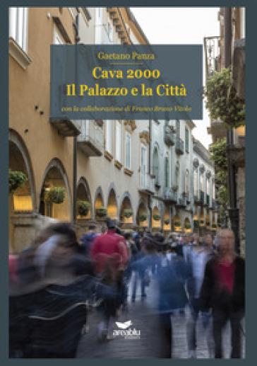 Cava 2000. Il palazzo e la città - Gaetano Panza |